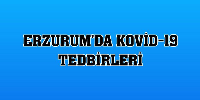 Erzurum'da Kovid-19 tedbirleri