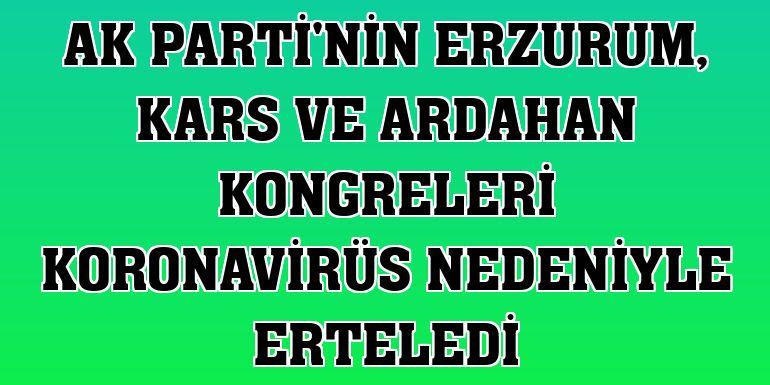 AK Parti'nin Erzurum, Kars ve Ardahan kongreleri koronavirüs nedeniyle erteledi