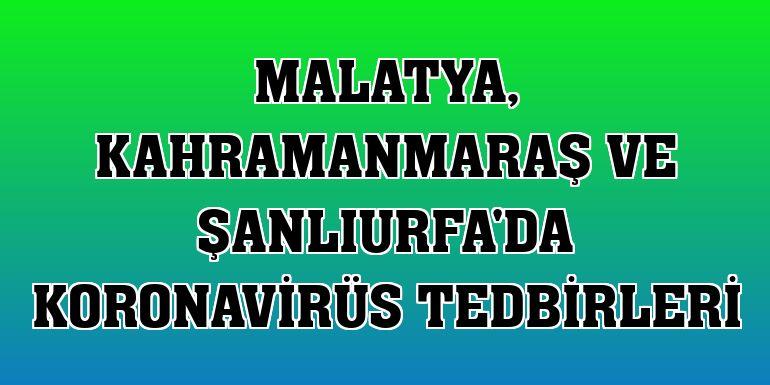 Malatya, Kahramanmaraş ve Şanlıurfa'da koronavirüs tedbirleri