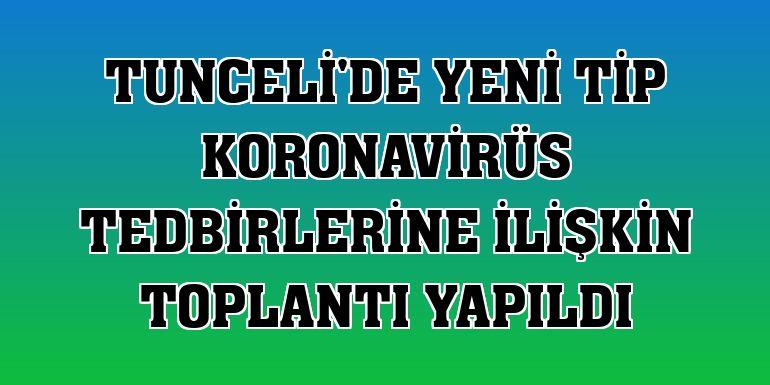 Tunceli'de yeni tip koronavirüs tedbirlerine ilişkin toplantı yapıldı