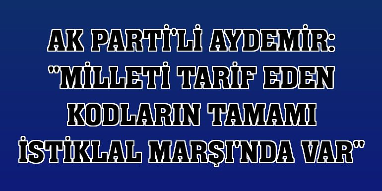 """AK Parti'li Aydemir: """"Milleti tarif eden kodların tamamı İstiklal Marşı'nda var"""""""