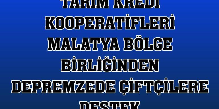 Tarım Kredi Kooperatifleri Malatya Bölge Birliğinden depremzede çiftçilere destek