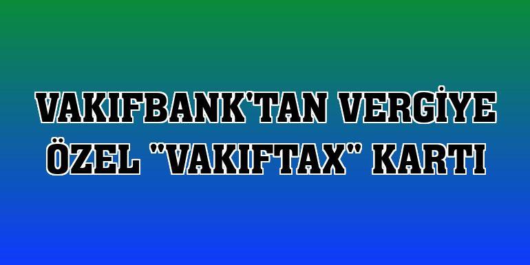 """VakıfBank'tan vergiye özel """"VakıfTax"""" kartı"""