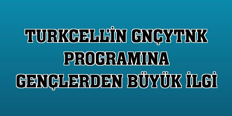 Turkcell'in GNÇYTNK programına gençlerden büyük ilgi