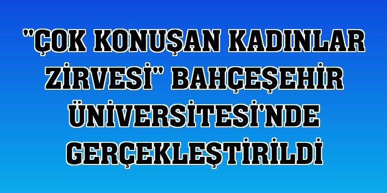 """""""Çok Konuşan Kadınlar Zirvesi"""" Bahçeşehir Üniversitesi'nde gerçekleştirildi"""