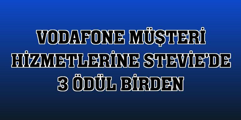 Vodafone müşteri hizmetlerine Stevie'de 3 ödül birden