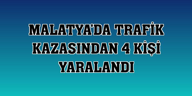 Malatya'da trafik kazasından 4 kişi yaralandı
