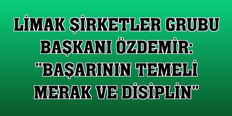 """Limak Şirketler Grubu Başkanı Özdemir: """"Başarının temeli merak ve disiplin"""""""