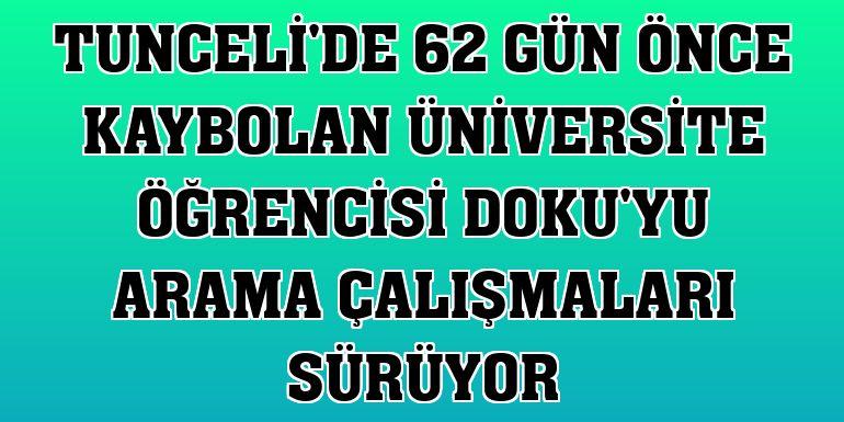 Tunceli'de 62 gün önce kaybolan üniversite öğrencisi Doku'yu arama çalışmaları sürüyor
