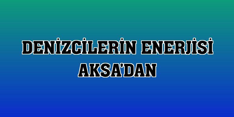 Denizcilerin enerjisi Aksa'dan