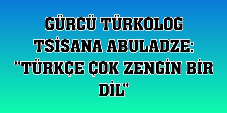 """Gürcü Türkolog Tsisana Abuladze: """"Türkçe çok zengin bir dil"""""""