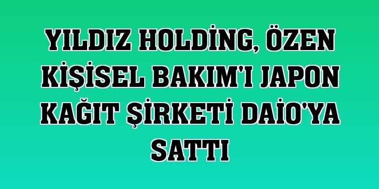 Yıldız Holding, Özen Kişisel Bakım'ı Japon kağıt şirketi Daio'ya sattı