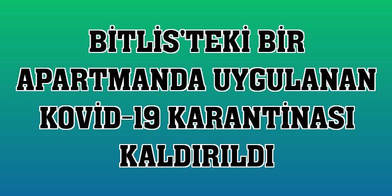 Bitlis'teki bir apartmanda uygulanan Kovid-19 karantinası kaldırıldı
