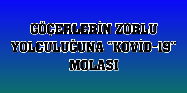 """Göçerlerin zorlu yolculuğuna """"Kovid-19"""" molası"""