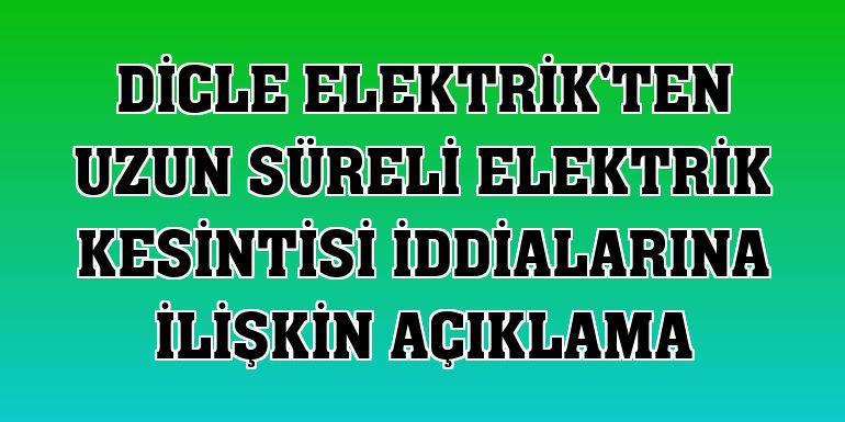 Dicle Elektrik'ten uzun süreli elektrik kesintisi iddialarına ilişkin açıklama