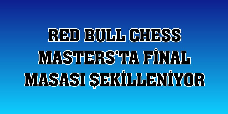 Red Bull Chess Masters'ta final masası şekilleniyor