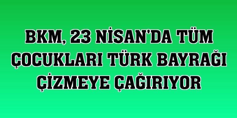 BKM, 23 Nisan'da tüm çocukları Türk bayrağı çizmeye çağırıyor