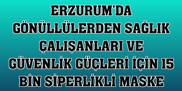 Erzurum'da gönüllülerden sağlık çalışanları ve güvenlik güçleri için 15 bin siperlikli maske