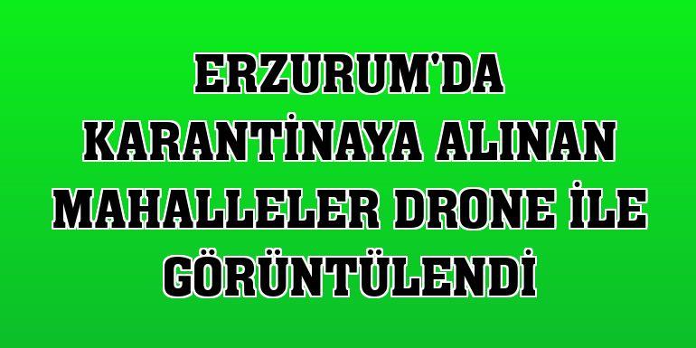 Erzurum'da karantinaya alınan mahalleler drone ile görüntülendi