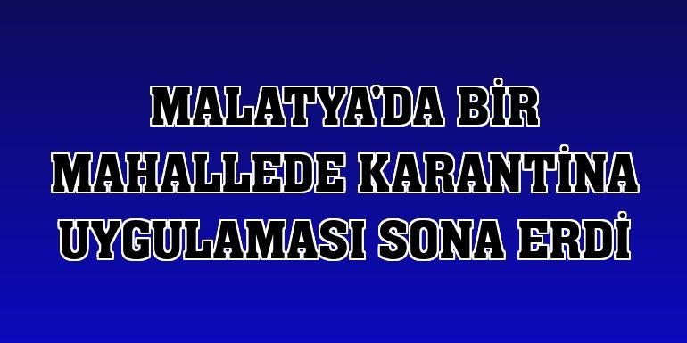 Malatya'da bir mahallede karantina uygulaması sona erdi