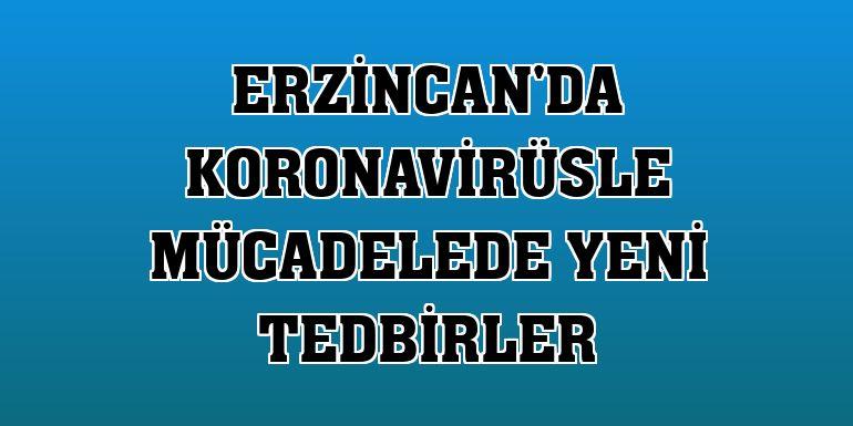 Erzincan'da koronavirüsle mücadelede yeni tedbirler