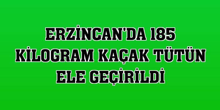 Erzincan'da 185 kilogram kaçak tütün ele geçirildi