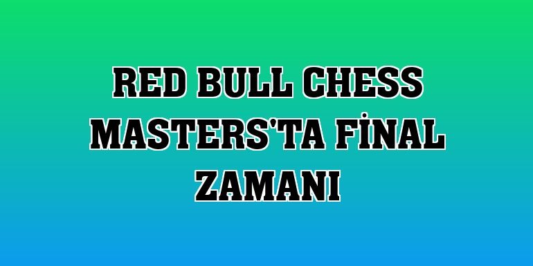 Red Bull Chess Masters'ta final zamanı