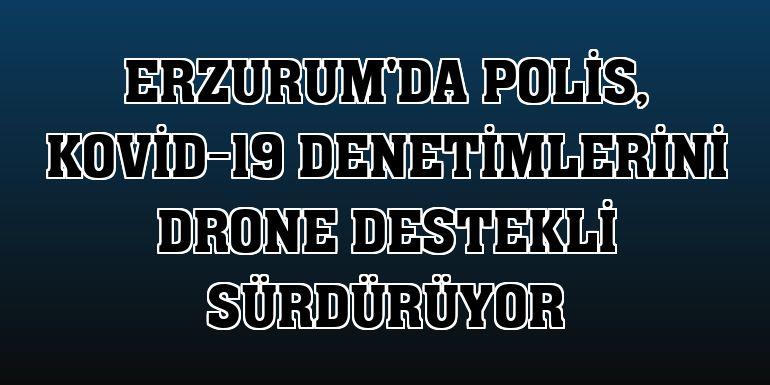 Erzurum'da polis, Kovid-19 denetimlerini drone destekli sürdürüyor