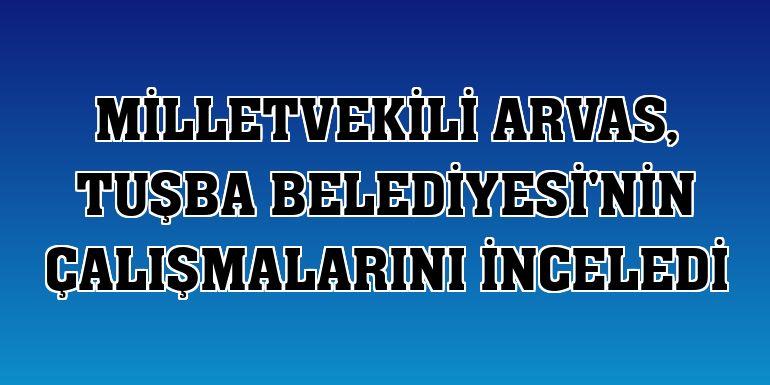 Milletvekili Arvas, Tuşba Belediyesi'nin çalışmalarını inceledi