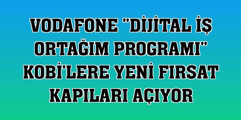 """Vodafone """"Dijital İş Ortağım Programı"""" KOBİ'lere yeni fırsat kapıları açıyor"""