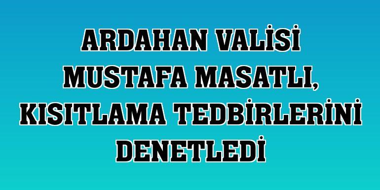 Ardahan Valisi Mustafa Masatlı, kısıtlama tedbirlerini denetledi
