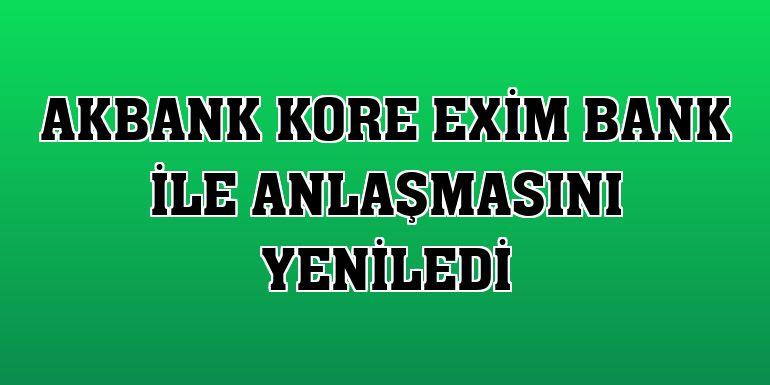Akbank Kore Exim Bank ile anlaşmasını yeniledi