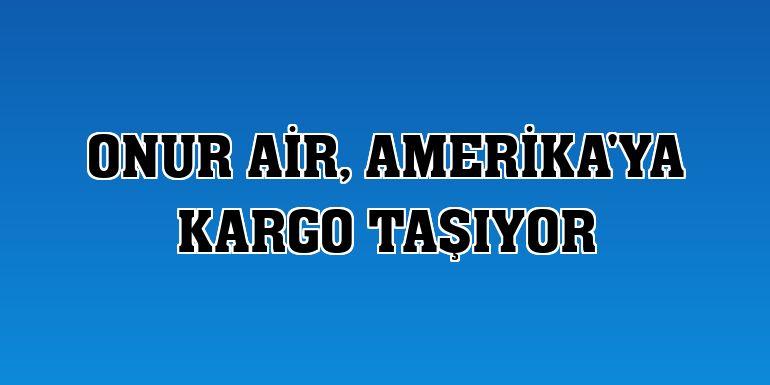 Onur Air, Amerika'ya kargo taşıyor