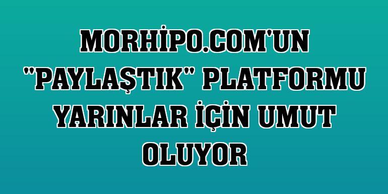 """Morhipo.com'un """"PaylaşTIK"""" platformu yarınlar için umut oluyor"""