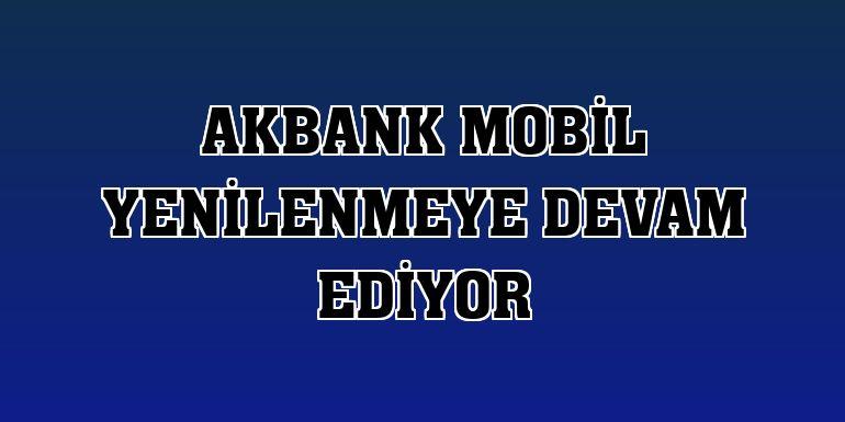 Akbank Mobil yenilenmeye devam ediyor