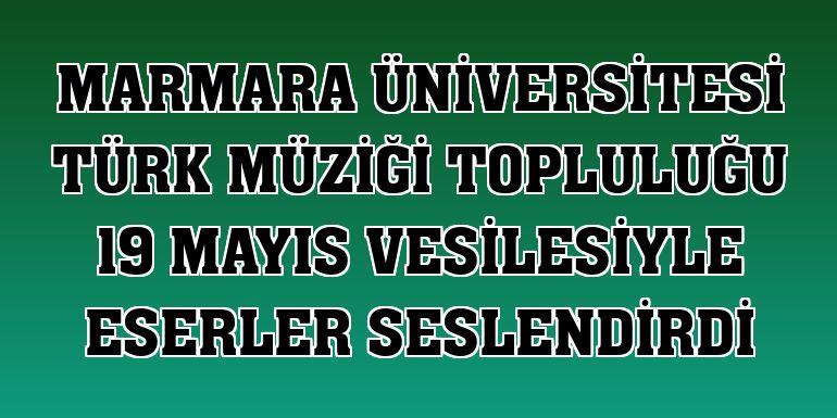 Marmara Üniversitesi Türk Müziği Topluluğu 19 Mayıs vesilesiyle eserler seslendirdi