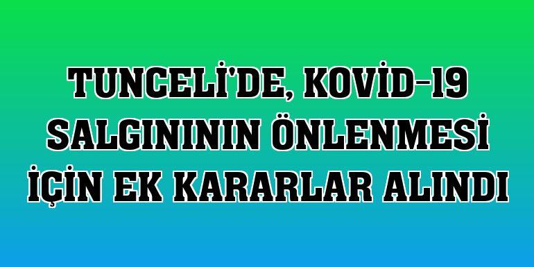 Tunceli'de, Kovid-19 salgınının önlenmesi için ek kararlar alındı