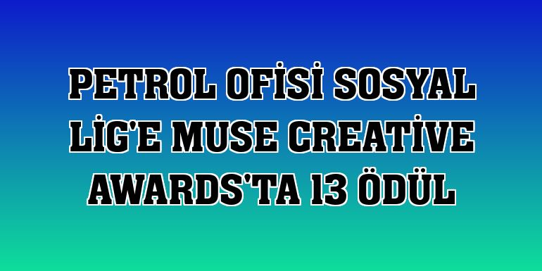 Petrol Ofisi Sosyal Lig'e Muse Creative Awards'ta 13 ödül