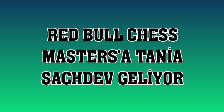Red Bull Chess Masters'a Tania Sachdev geliyor