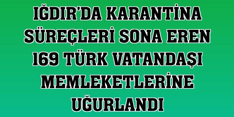 Iğdır'da karantina süreçleri sona eren 169 Türk vatandaşı memleketlerine uğurlandı