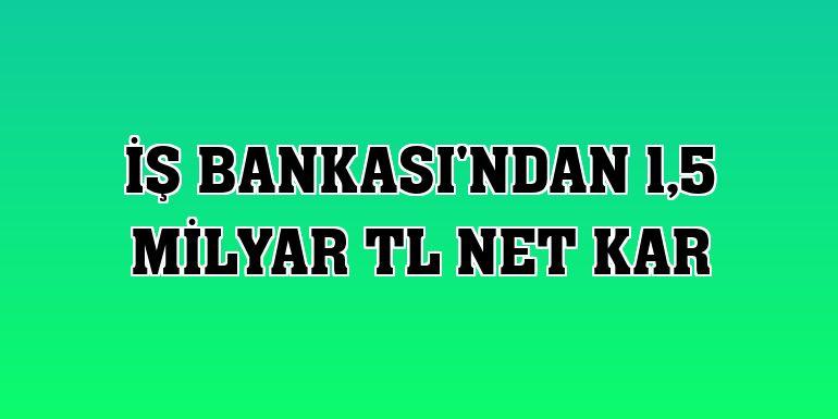 İş Bankası'ndan 1,5 milyar TL net kar