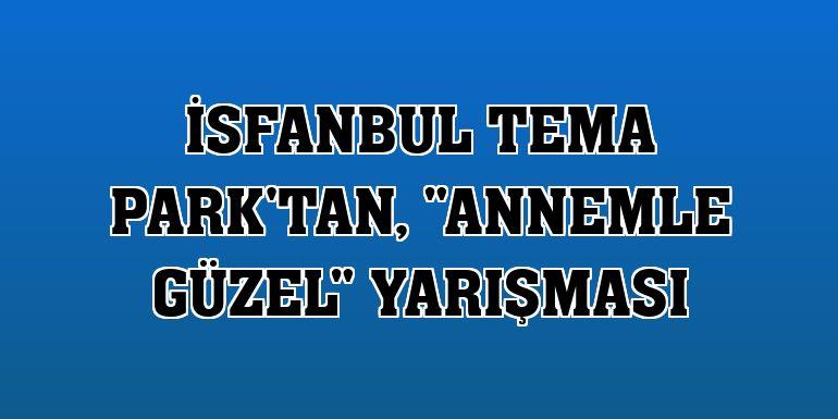 """İsfanbul Tema Park'tan, """"Annemle Güzel"""" yarışması"""