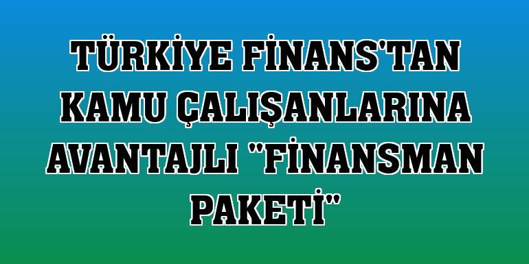 """Türkiye Finans'tan kamu çalışanlarına avantajlı """"Finansman Paketi"""""""