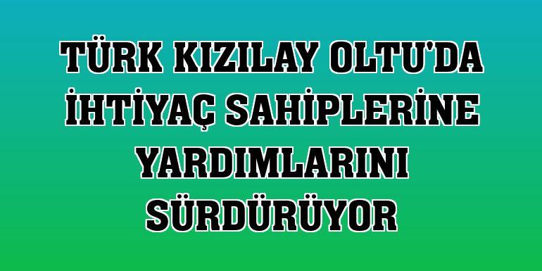 Türk Kızılay Oltu'da ihtiyaç sahiplerine yardımlarını sürdürüyor