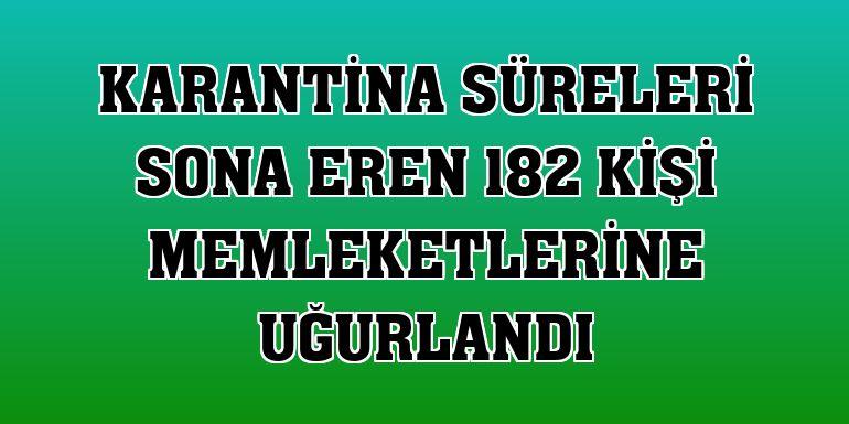 Karantina süreleri sona eren 182 kişi memleketlerine uğurlandı