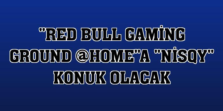 """Red Bull Gaming Ground @HOME""a ""Nisqy"" konuk olacak"