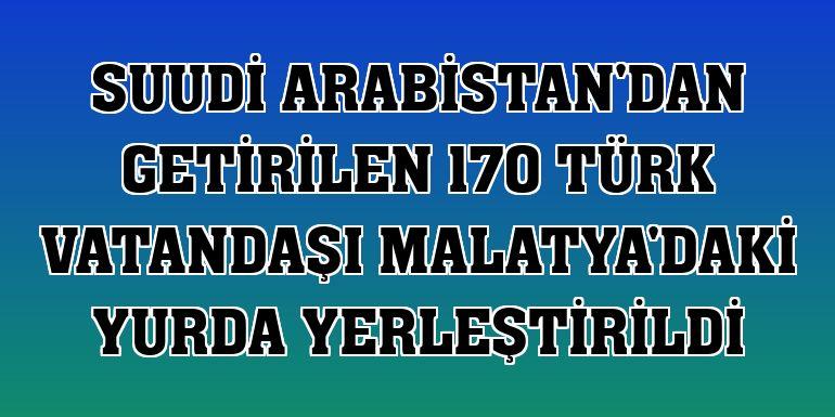 Suudi Arabistan'dan getirilen 170 Türk vatandaşı Malatya'daki yurda yerleştirildi