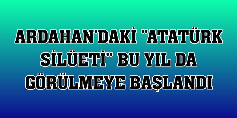 """Ardahan'daki """"Atatürk silüeti"""" bu yıl da görülmeye başlandı"""