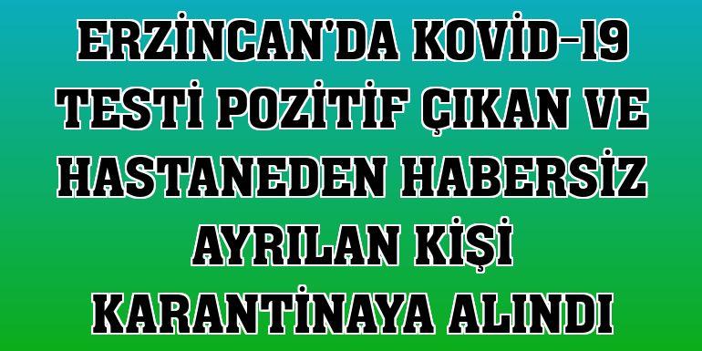 Erzincan'da Kovid-19 testi pozitif çıkan ve hastaneden habersiz ayrılan kişi karantinaya alındı