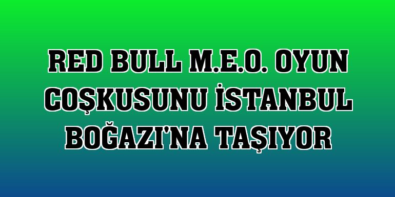 Red Bull M.E.O. oyun coşkusunu İstanbul Boğazı'na taşıyor